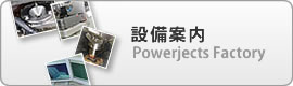 設備案内 - Powerjects Factory